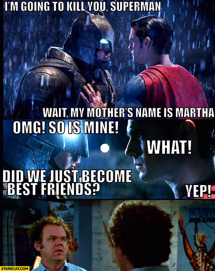 I'm going to kill you Superman, wait my mother's name is Martha. Omg, so is mine. What? Did we just become best friends? Batman