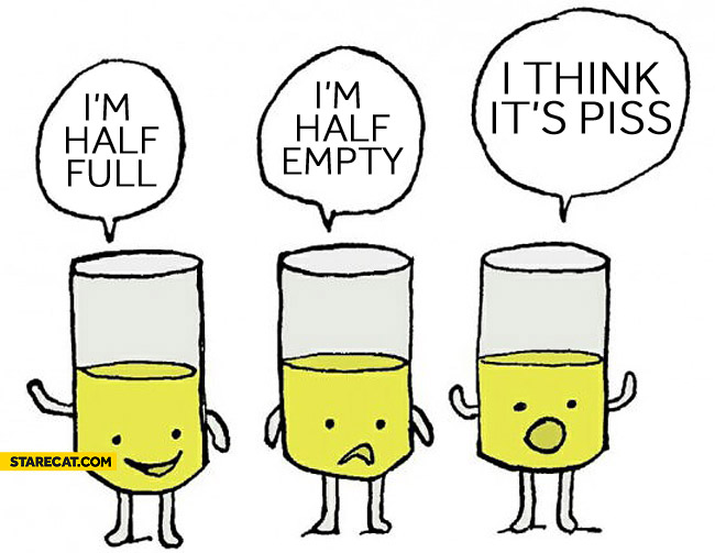 I'm half full, I'm half empty, I think it's piss