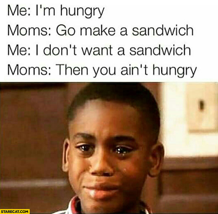 I'm hungry go make a sandwich I don't want a sandwich then you ain't hungry mom