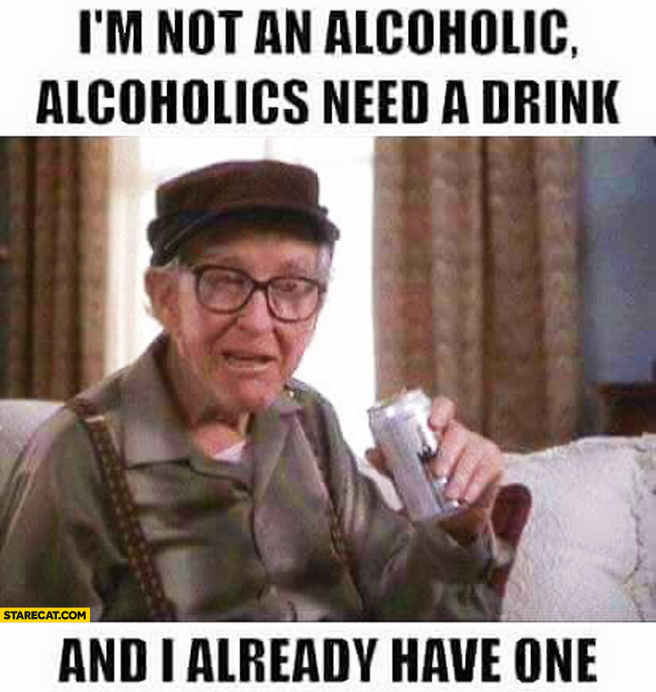I'm not an alcoholic, alcoholics need a drink, and I already have one