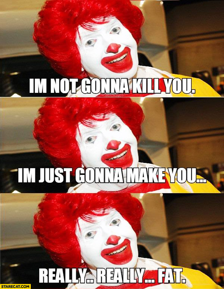 I'm not gonna kill you I'm just gonna make you really really fat Ronald McDonald