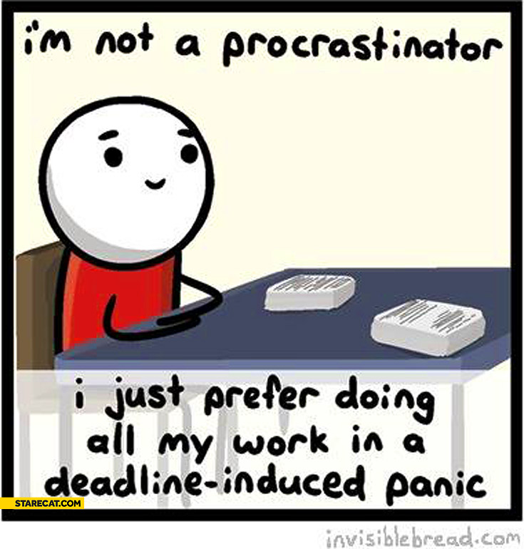 I'm not procrastinator I prefer doing all my work in deadline induced panic