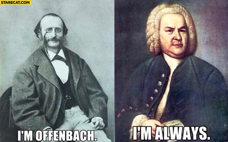 I'm Offenbach I'm always Bach