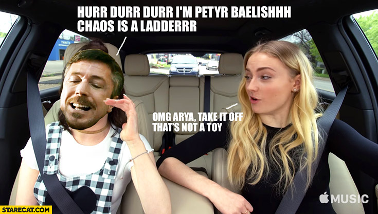 I'm Peter Baelish chaos is a ladder, omg Arya take it off that's not a toy. Game of Thrones car meme