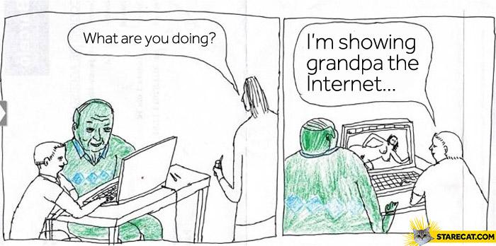 I'm showing grandpa the Internet