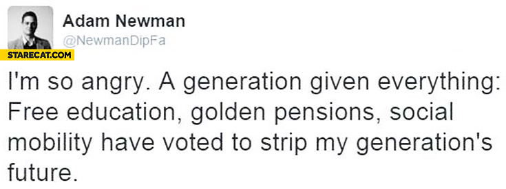 I'm so angry, generation given everything: free education, golden pensions, social mobility have voted to strip my generations future Brexit
