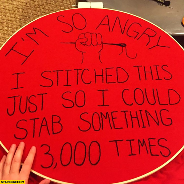 I'm so angry I stitched this just so I could stab something 3000 times