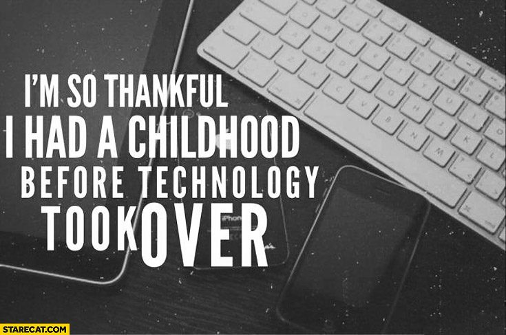 I'm so thankful I had a childhood before technology took over