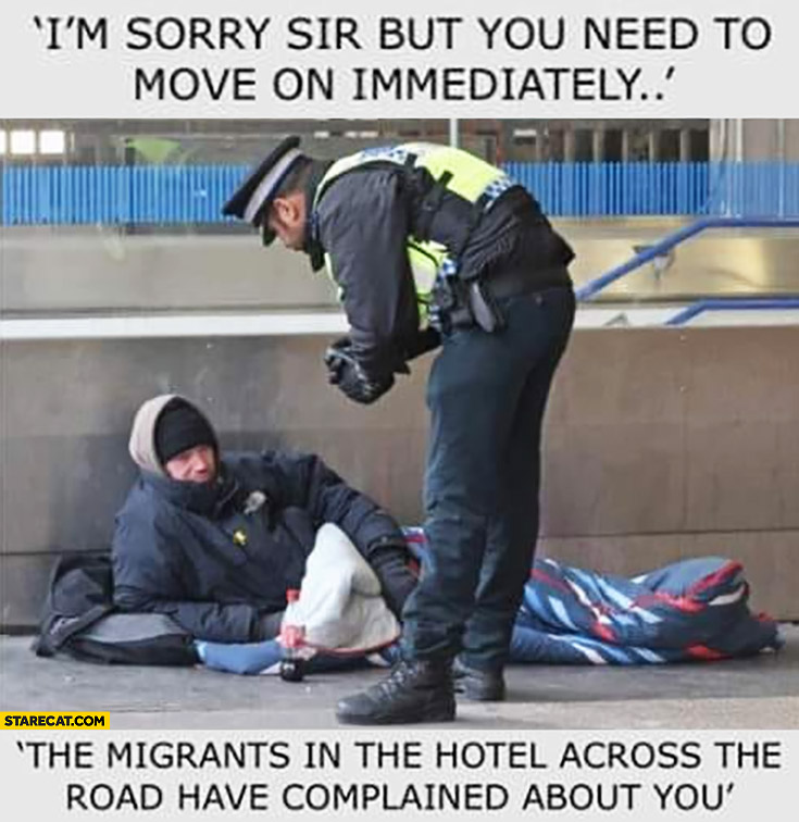 I'm sorry sir but you need to move on immediately the migrants in the hotel across the road have complained about you homeless man policeman