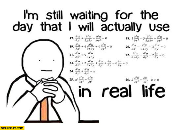 I'm still waiting for the day I will actually use math in real life