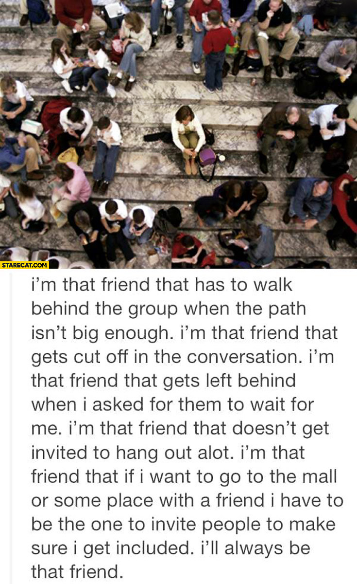 I'm that friend that's left behind I'll always be that friend