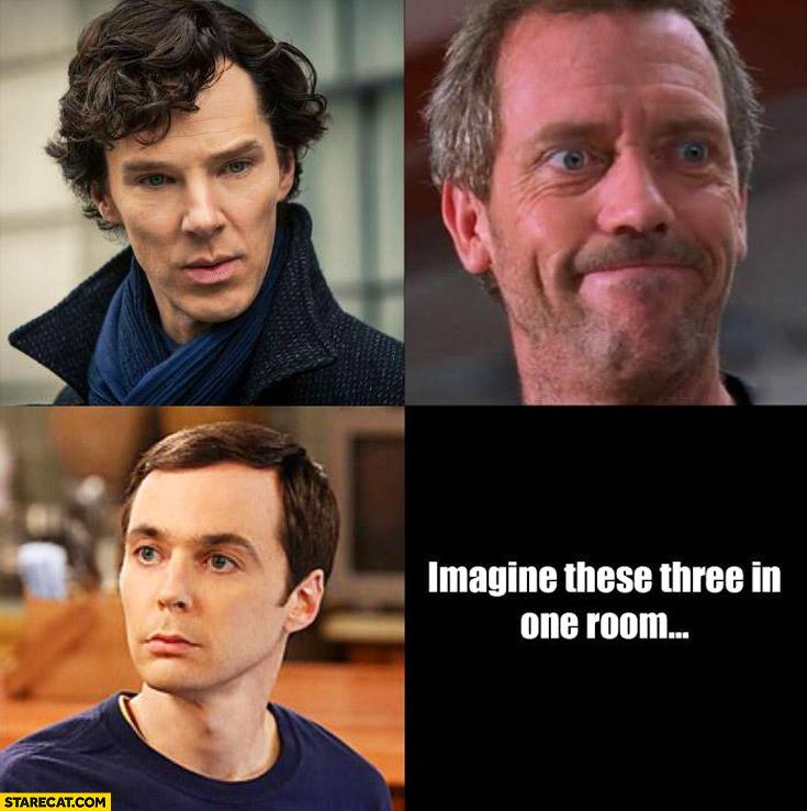 Imagine these three in one room Sheldon House Sherlock
