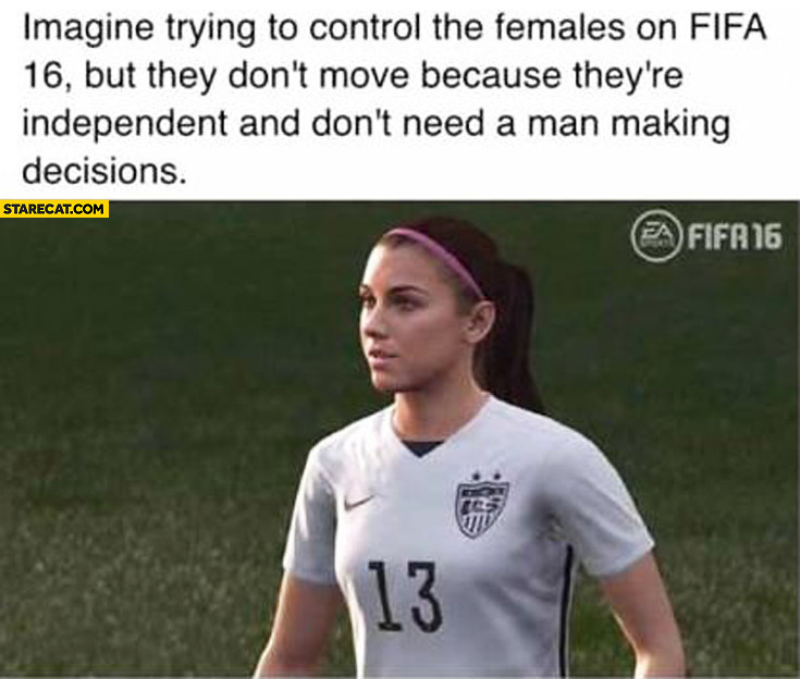 Imagine trying to control the females on FIFA 16 but they don't move because they're independent and don't need a man making decisions