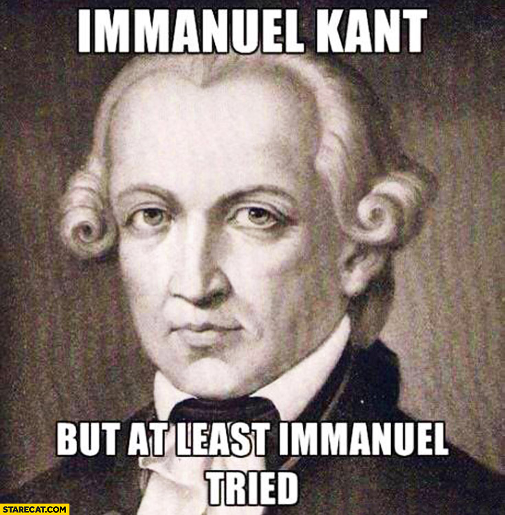 Immanuel Kant but at least Immanuel tried