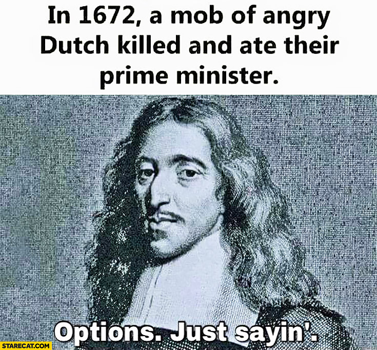 In 1672 a mob of angry Dutch killed and ate their prime minister, options,  just sayin'
