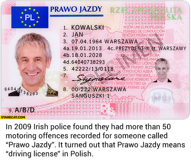 In 2009 Irish police found they had more than 50 motoring offences recorded for someone called prawo jazdy it turned out that it means driving license in Polish