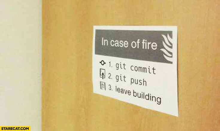 In case of fire: 1. git commit, 2. git push, 3. leave building