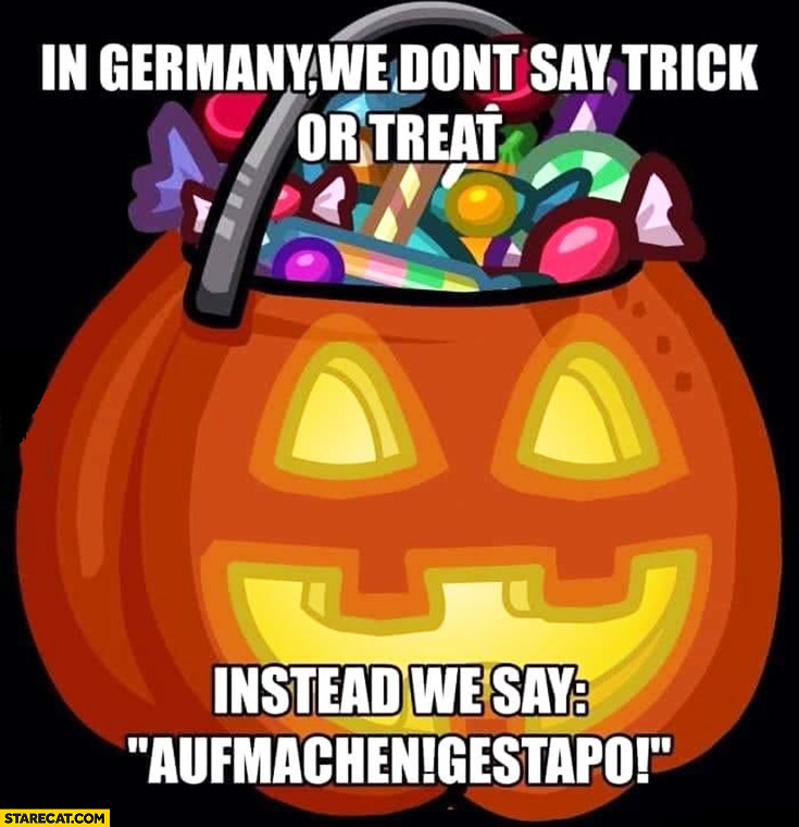 In Germany we don't say trick or treat instead we say aufmachen gestapo halloween