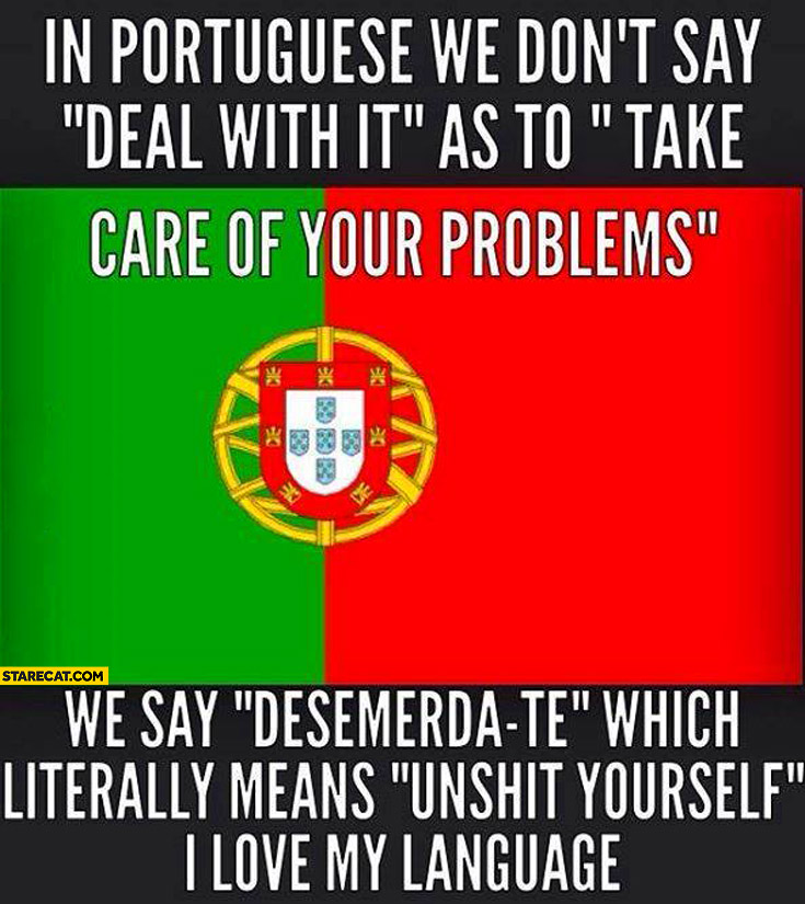 In Portugese we don't say deal with it, we say desemerda te which means unshit yourself I love my language