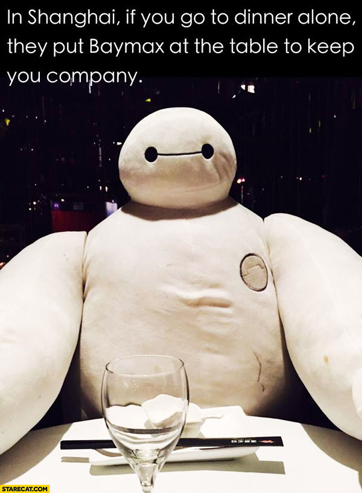 In Shanghai if you go to dinner alone they put Baymax at the table to keep you company
