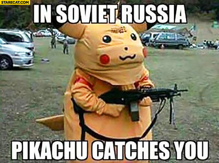 In Soviet Russia Pikachu catches you with a rifle gun