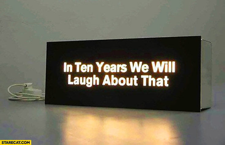 In ten years we will laugh about that