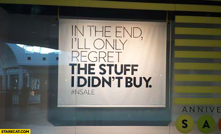 In the end I'll only regret the stuff I didn't buy quote