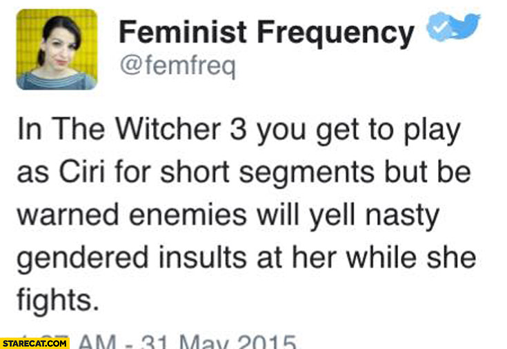 In Witcher 3 you get to play as Ciri enemies will yell nasty gender insults while she fights