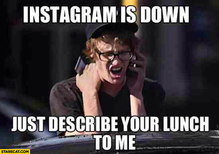 Instagram is down just describe your lunch to me