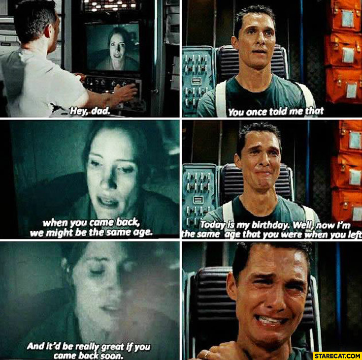 Interstellar: hey dad I'm the same age as you when you left it'd be really great if you came back soon crying
