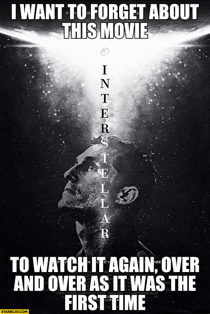 Interstellar I want to forget about this movie to watch it again over and over as it was the first time