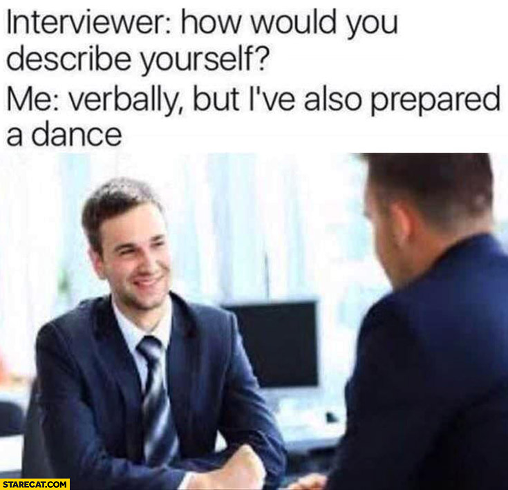 Interviewer: how would you describe yourself? Me: verbally, but I've also prepared a dance