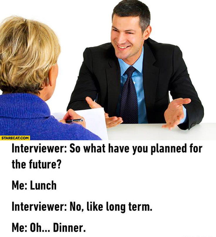 Interviewer: so what have you planned for the future? Me: lunch. No, like long term. Oh, dinner.