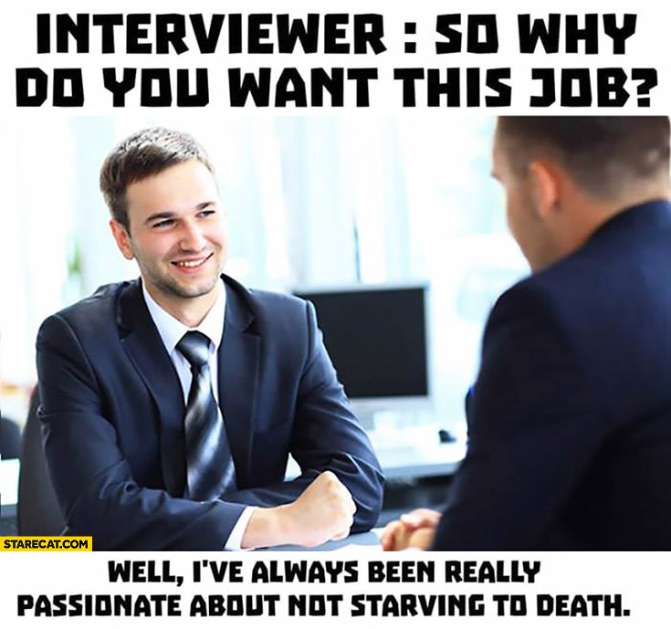Interviewer: so why do you want this job? Well I've always been really passionate about not starving to death