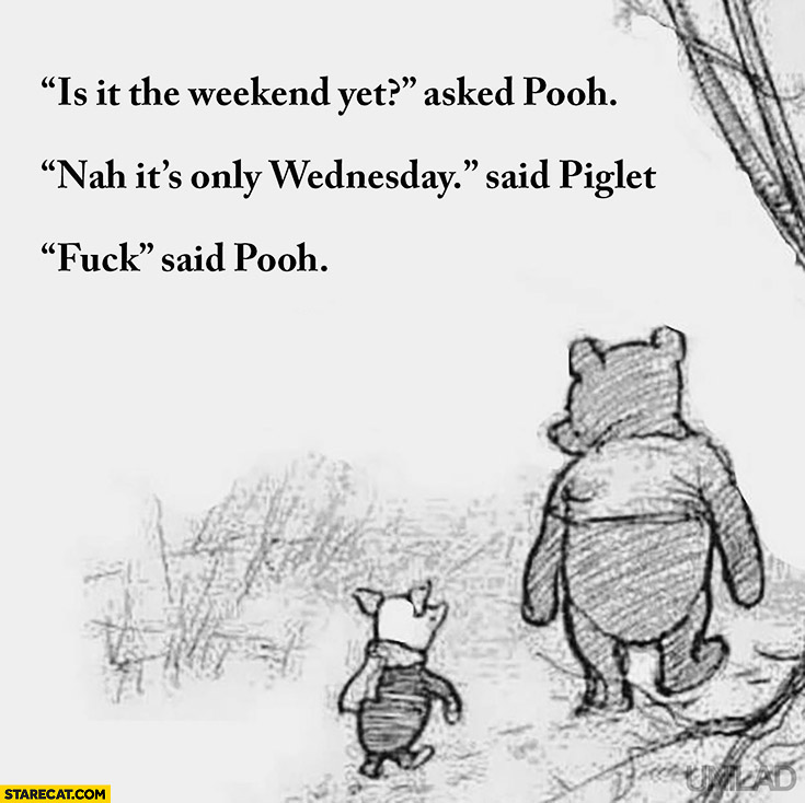 Is it the weekend yet? Asked Pooh. It's only Wednesday said Piglet. Fck said Pooh