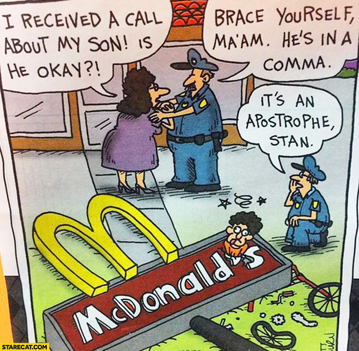 Is my son okay? Brace yourself ma'am he's in a comma. It's an apostrophe, Stan. Mcdonald's sign logo