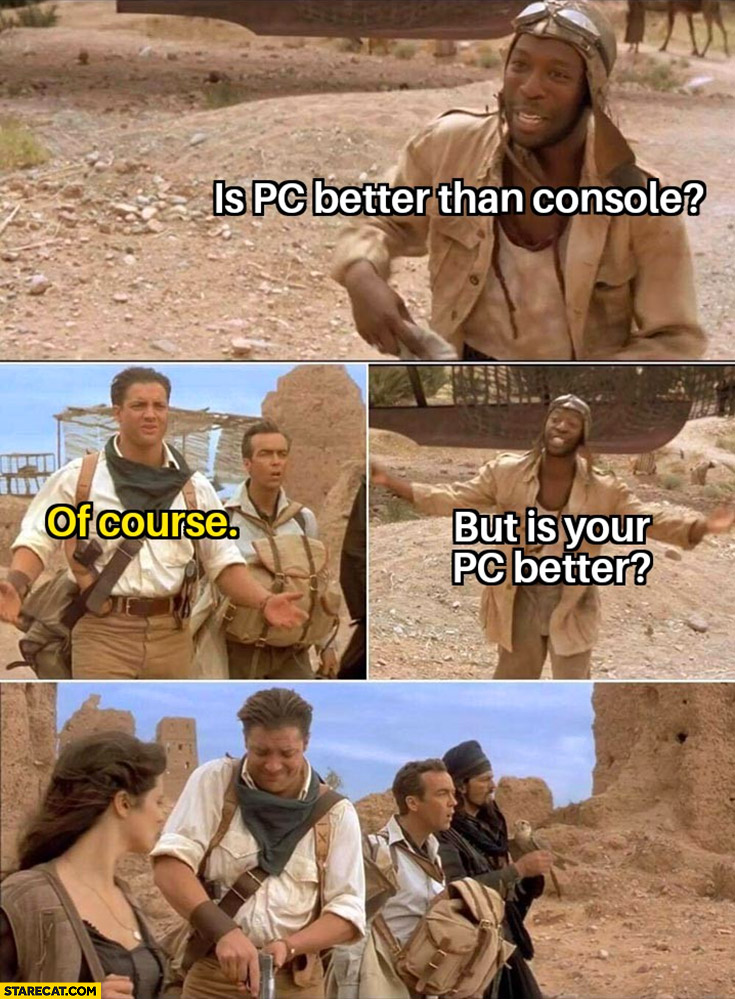 Is PC better than console? Of course, but is your PC better? Grabs a gun