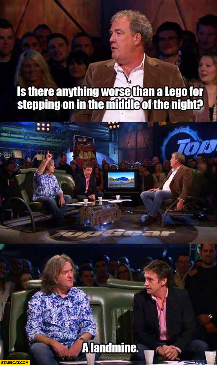 Is there anything worse than a Lego for stepping on in the middle of the night? A landmine. Top Gear Jeremy Clarkson James May