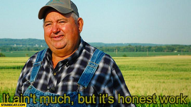 It ain't much but it's honest work farmer meme