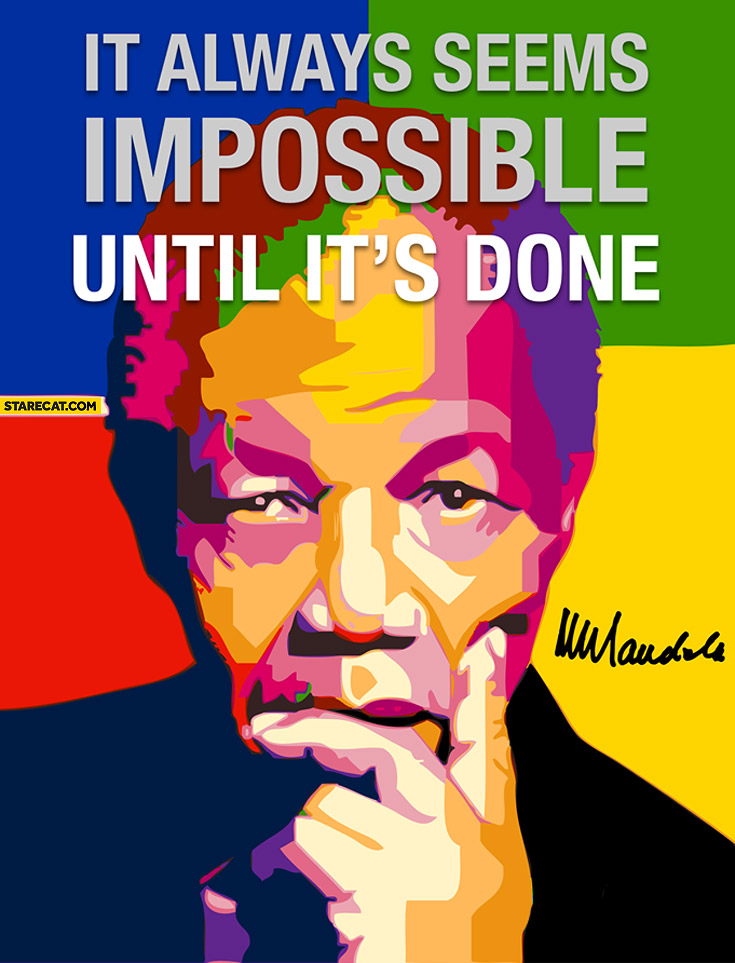 It always seems impossible until it's done Nelson Mandela