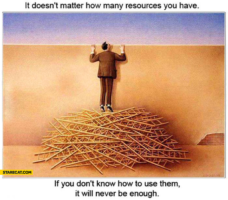 It does not matter how many resources you have if you don't know how to use them