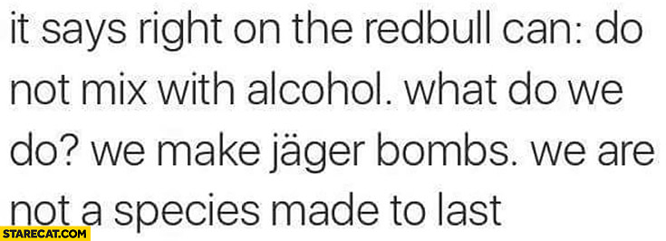 It says right on the RedBull can: do not mix with alcohol. What do we do? We make jager bombs, we are not a species made to last