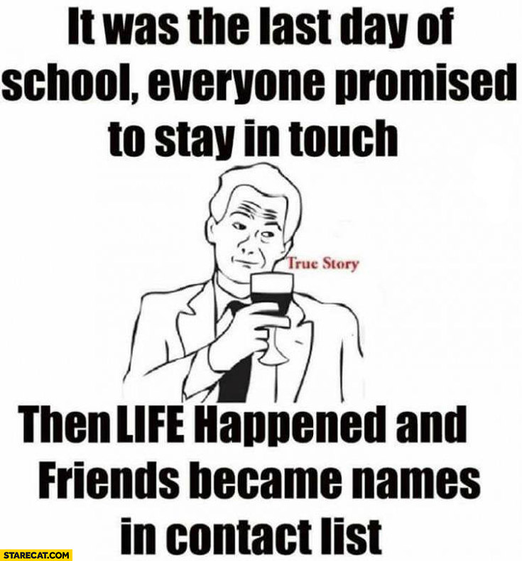It was the last day of school everyone promised to stay in touch then life happened and friends became names in contact list
