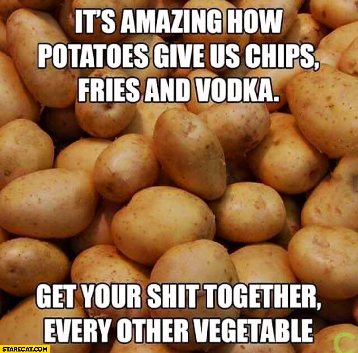 It's amazing how potatoes give us chips, fries and vodka. Get your shit together every other vegetable
