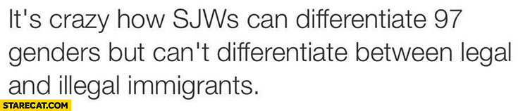 It's crazy how SJWS can differentiate 97 genders but can't differentiate between legal and illegal immigrants