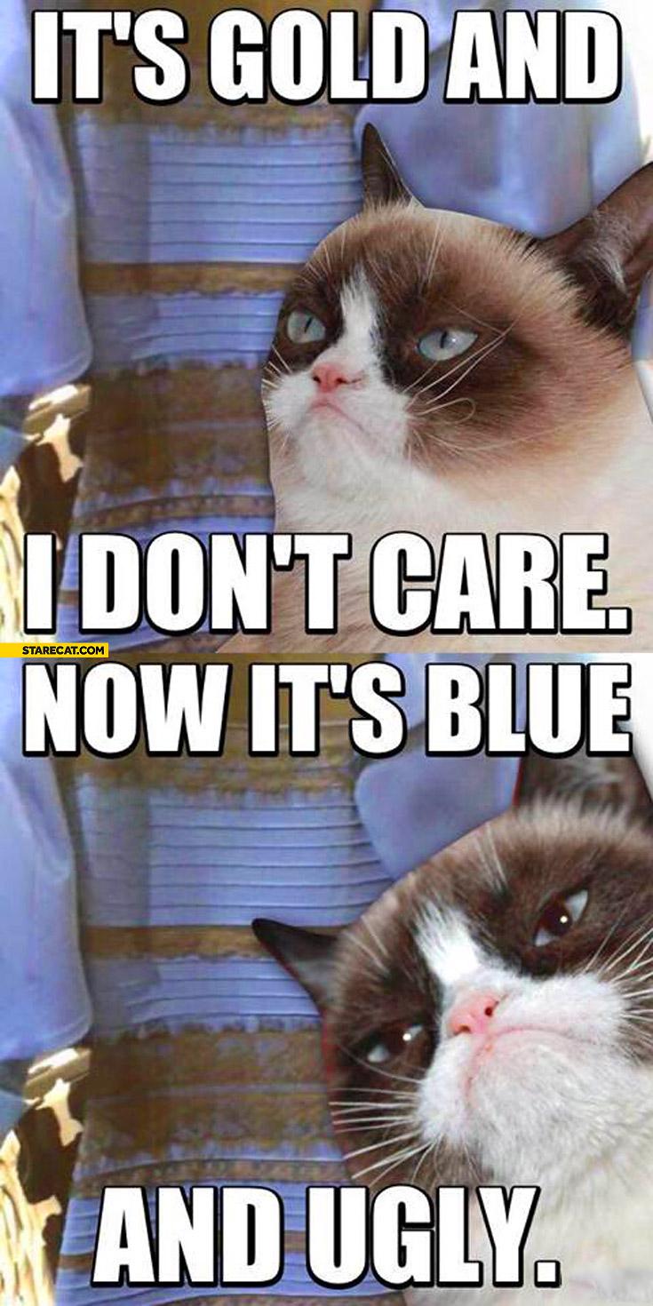 It's gold and I don't care now it's blue and ugly dress Grumpy
