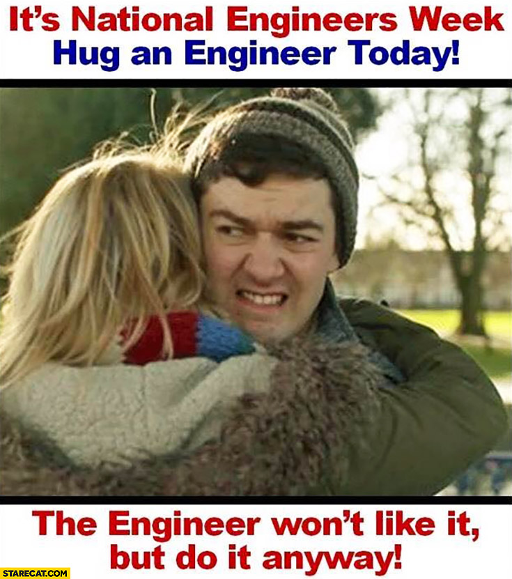 It's national engineers week – hug an engineer today. He won't like it, but do it anyway!