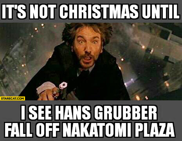 It's not Christmas until I see Hans Grubber fall off Nakatomi Plaza Die Hard