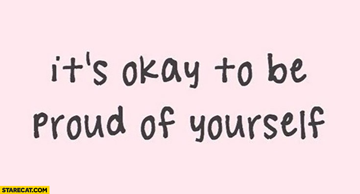 It's okay to be proud of yourself