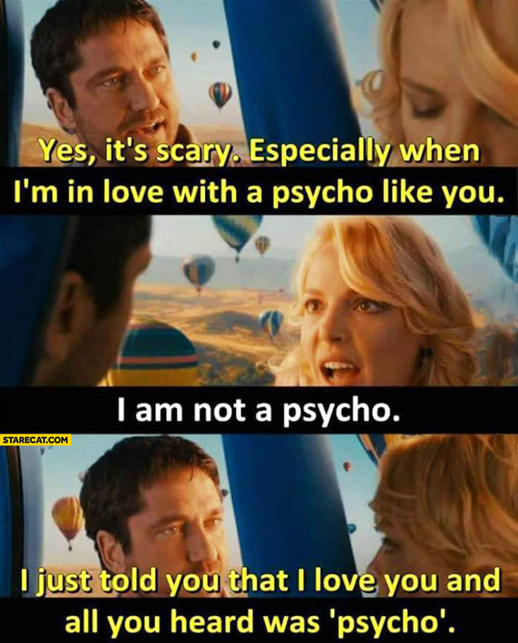 It's scary especially when I'm in love with a psycho like you. I am not a psycho. I just told you that I love you and all you heard was psycho